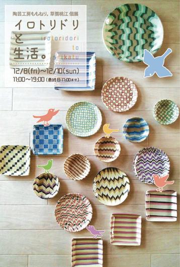 【陶芸工房ももねり。草彅桃江 個展『イロトリドリと生活。』】 金太郎飴をつくるようにして模様を組み上げる「練り込み」の技法で制作している陶芸家、草彅桃江さんの初個展です。日常使いできるカップやお皿などのほか、 オブフェ的な作品も展示予定。日常生活にイロドリをいかがですか? 12月8日(金)~12月10日(日) 11:00~19:00(最終日 17:00まで) 入場無料  陶芸工房ももねり。ホームページ